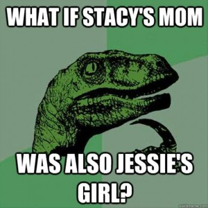 stacys mom has got it going on, because I want jessies girl songs funny