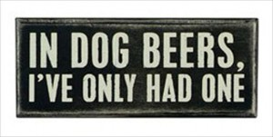 in dog beers, I have only had one, funny quotes