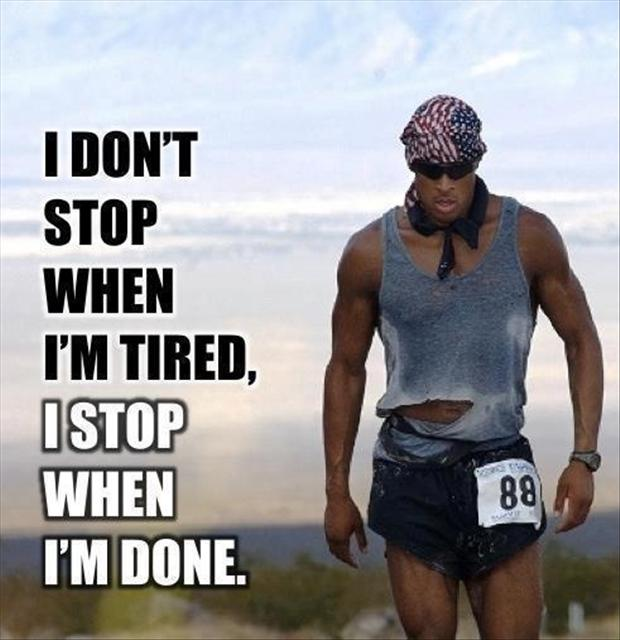 Do not stop when i am tired i stop when i am done motivational