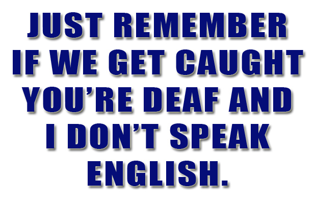 if we get caught you are deaf and i do not speak english ...