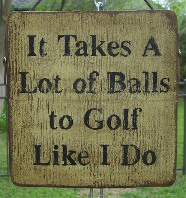 1 funny golf signs, it takes a lot of balls to golf like I do