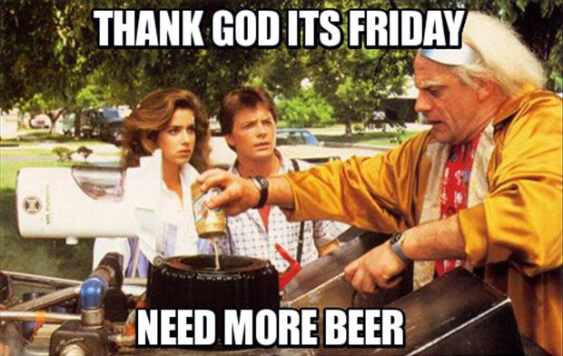 1 thank god its friday, need more beer