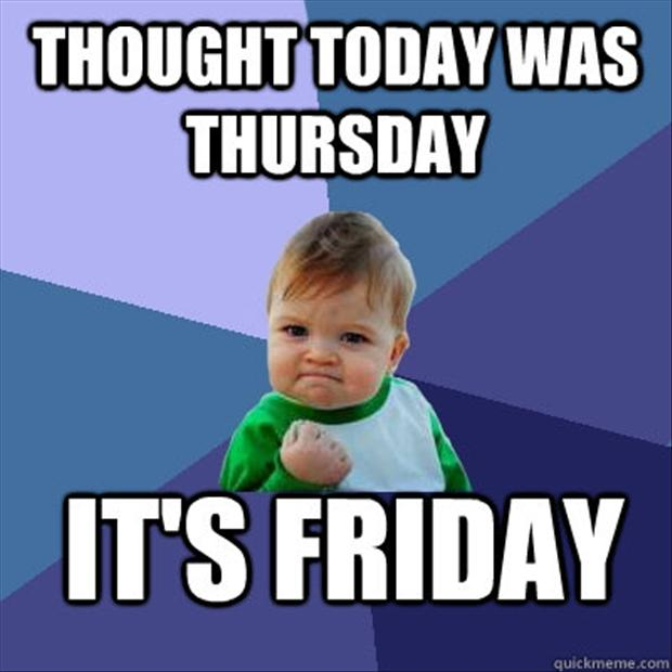2 thought today was thursday, its friday