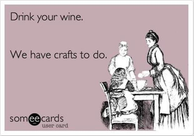 drink wine, work on crafts, funny crafting quotes