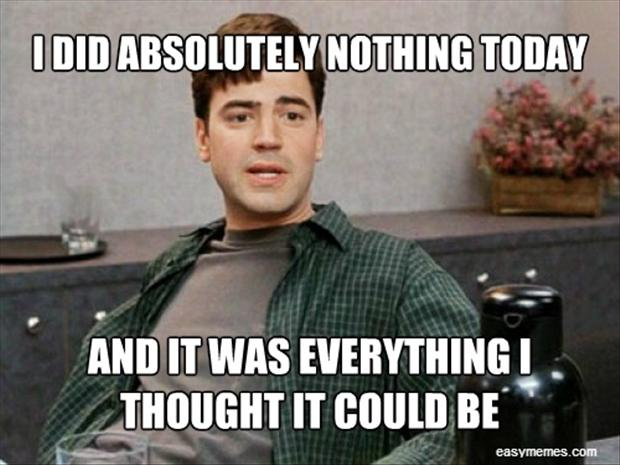 Funniest Memes Of Today : I did nothing today and it was everything thought