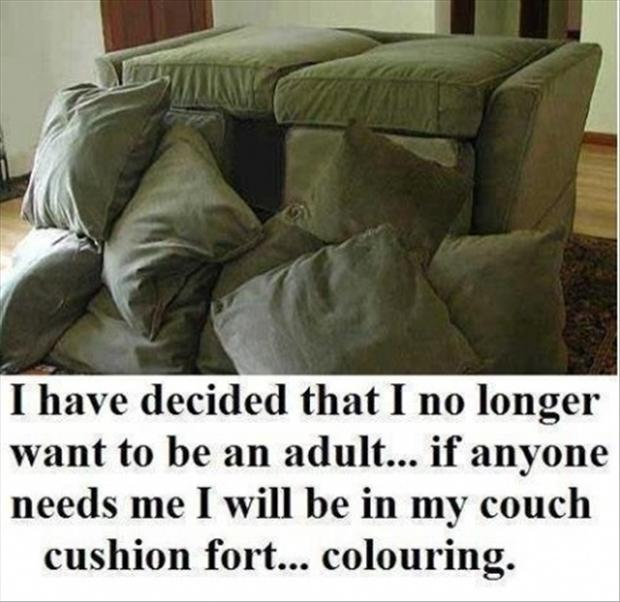 i dont want to be an adult anymore, build a fort
