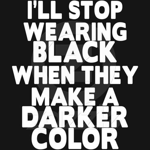 i will stop wearing black when they make a darker color, funny quotes