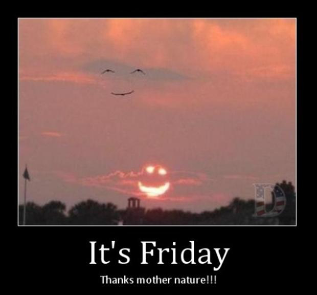 its friday, thanks mother nature