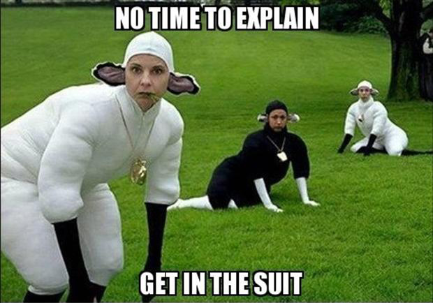 no time to explain, get in a suit