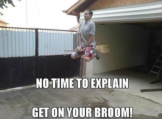 no time to explain, get on your broom