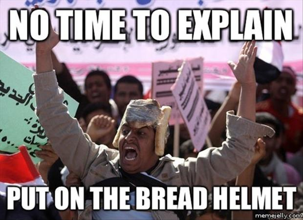 no time to explain, put bread on as a helmet