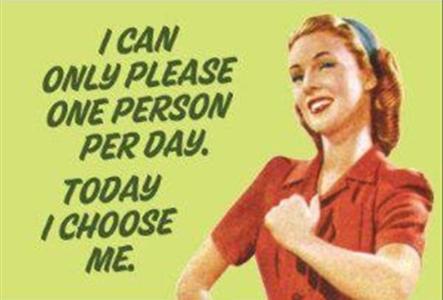I can only please one person today and today i choose me