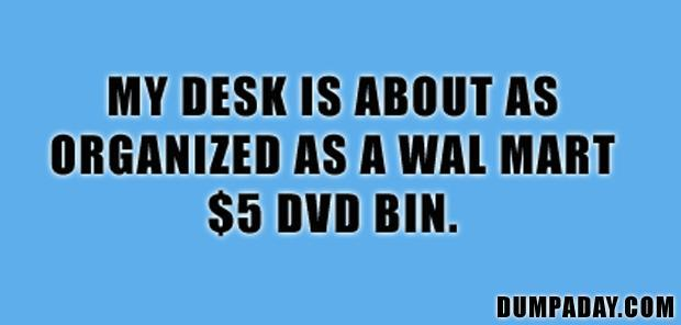 a my desk is about as organized as a five dollar wal mart dvd bin