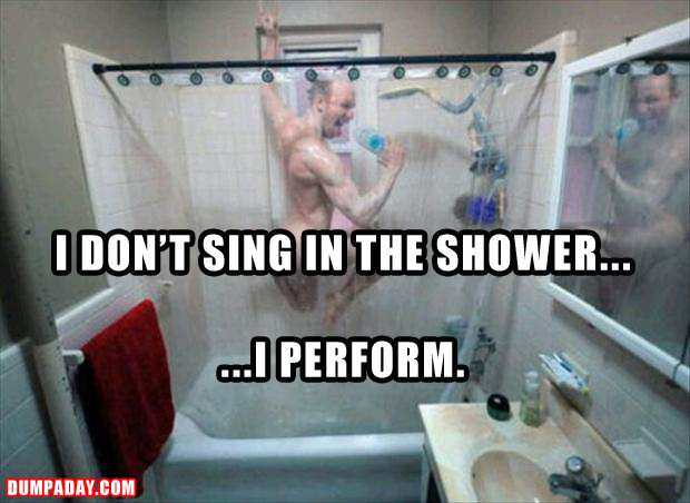 a sing in the shower, I perform, funny pictures