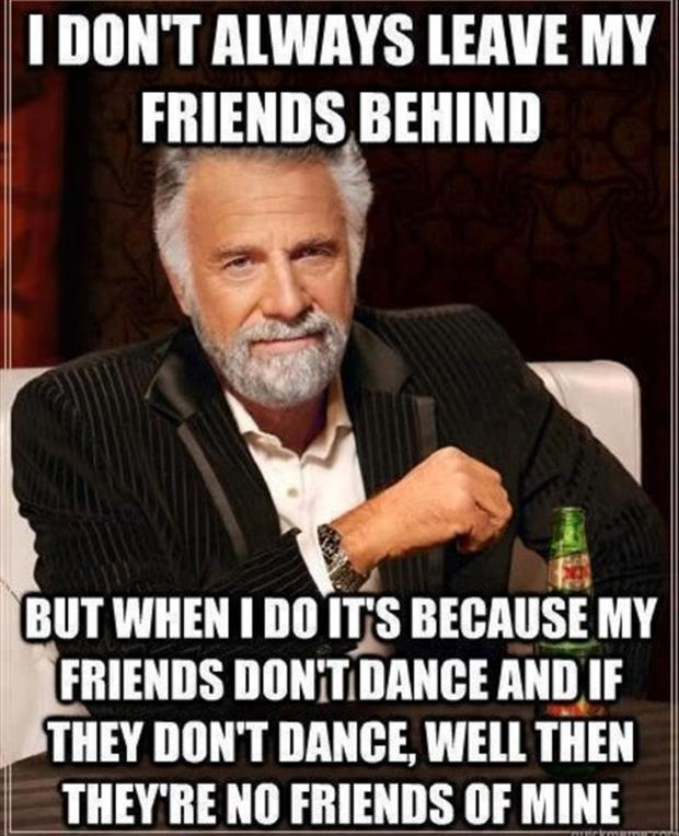 leave your friends behind because if they don't dance then they don't dance and they're no friends of mine