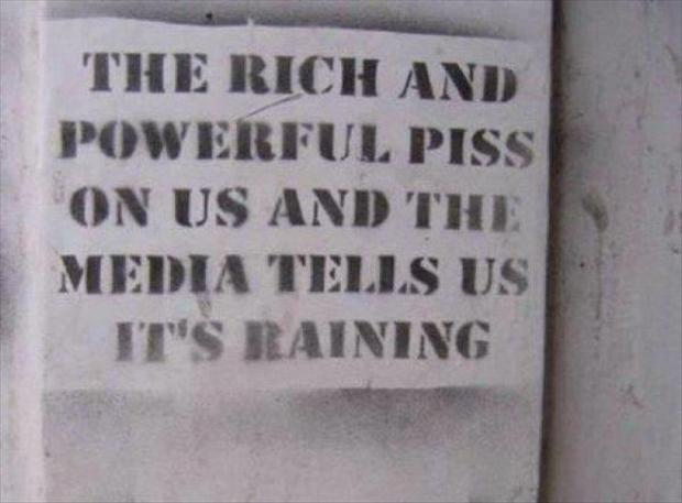 rich and powerful people piss on us and the news tells us it's raining