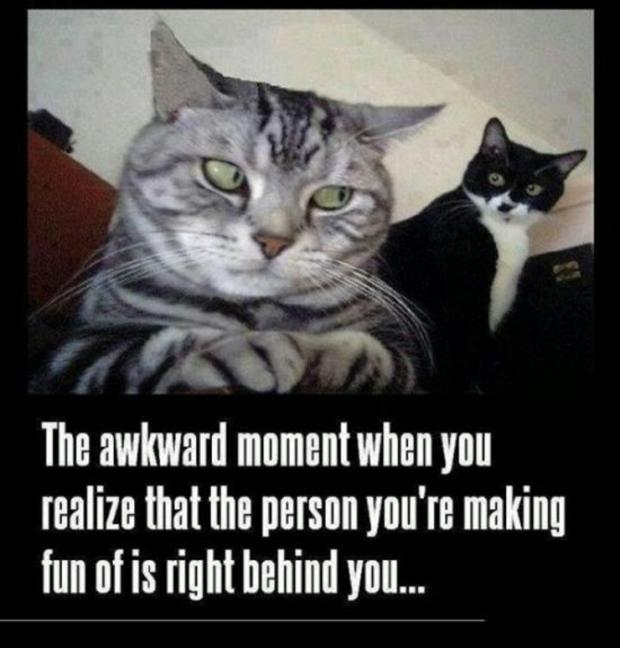 the awkward moment when the person you're making fun of is right behind you