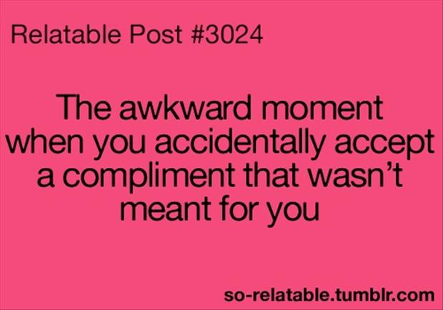 the awkward moment when you accept a compliment that wasn't meant for you