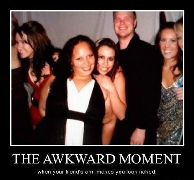 the awkward moment when your friends arm makes you look naked
