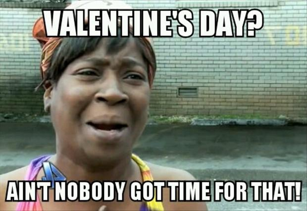 valentine's day, ain't nobody got time for that