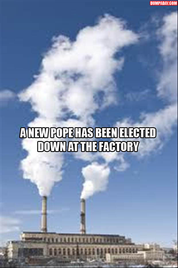 A NEW POPE HAS BEEN ELECTED DOWN AT THE FACTORY