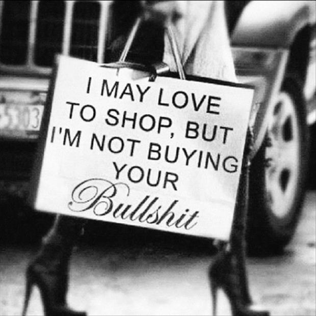 I may love to shop but I'm not buying your bullshit