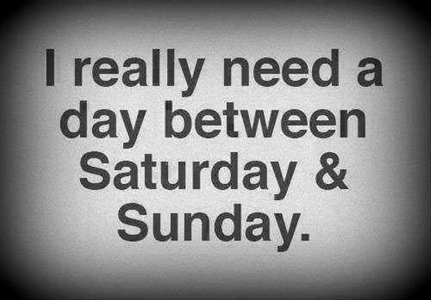 I need a day between saturday and sunday funny quotes