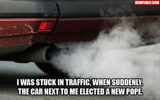 I was stuck in traffic when suddenly the car next to me elected a new pope