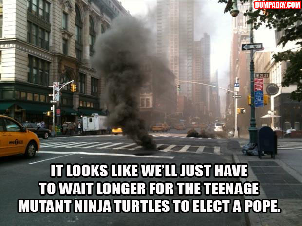 IT LOOKS LIKE WE'LL JUST HAVE TO WAIT LONGER FOR THE TEENAGE MUTANT NINJA TURTLES TO ELECT A NEW POPE