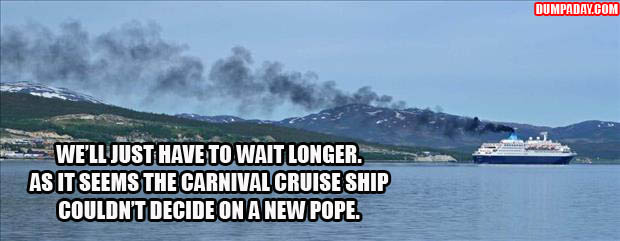 WE'LL JUST HAVE TO WAIT LONGER, AS IT WOULD APPEAR THE CARNIVAL CRUISE SHIP COULDN'T DECIDED ON A NEW POPE