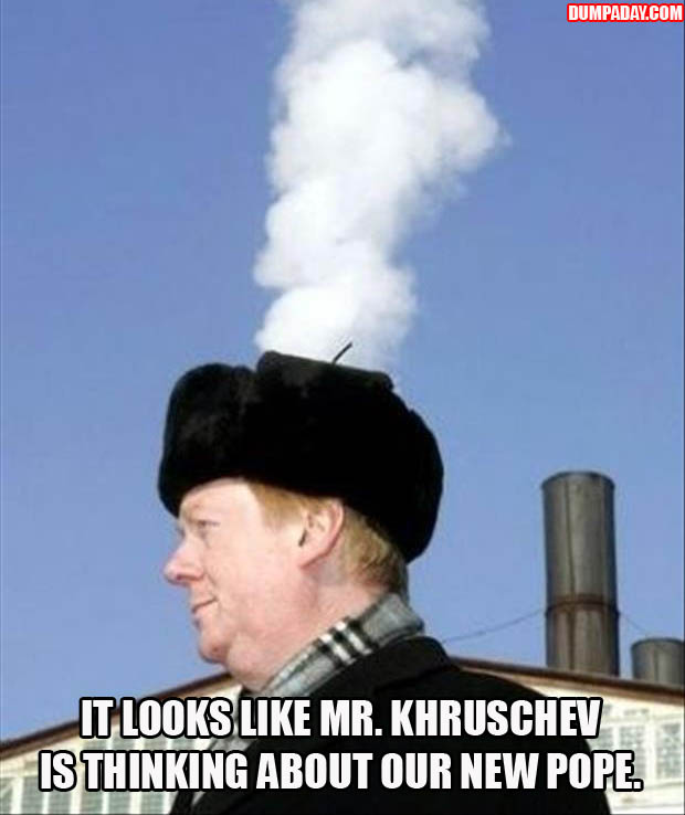 a LOOKS LIKE MR KHRUSCHEV IS THINKING ABOUT A NEW POPE