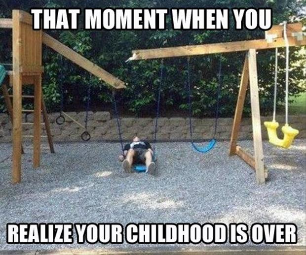 a your childhood is over
