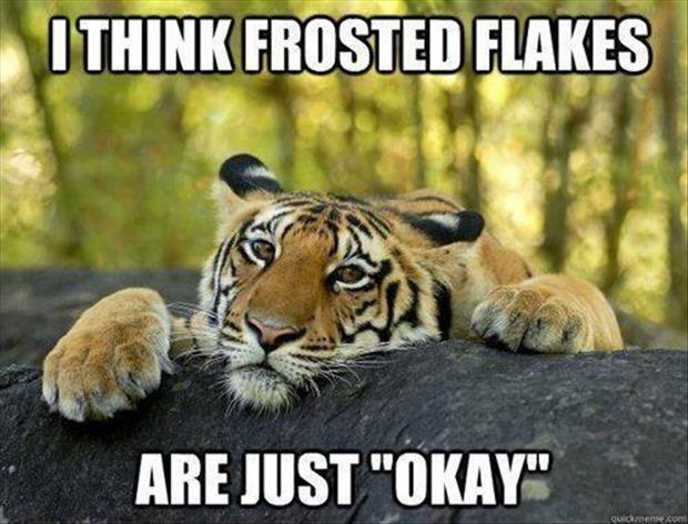 frosted flakes are just o.k.