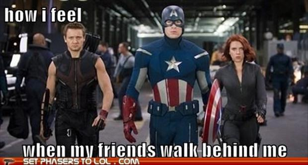 how I feel when my friends walk behind me