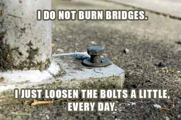 i do not burn bridges, i just loosen the bolts a little everyday, funny quotes