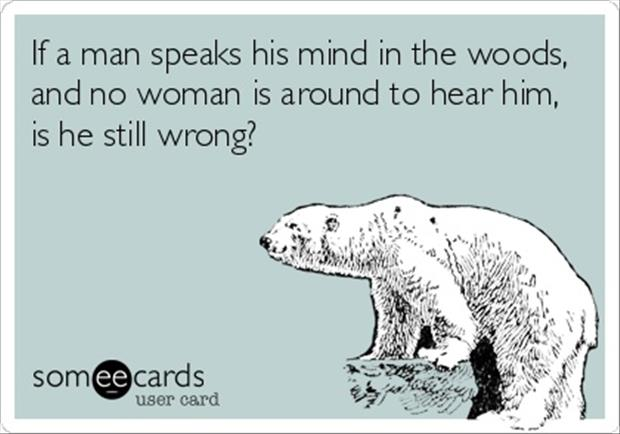 if a man speaks his mind in the woods is he still wrong funny quotes