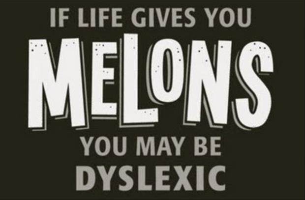 if life gives you melons you just might be dyslexic