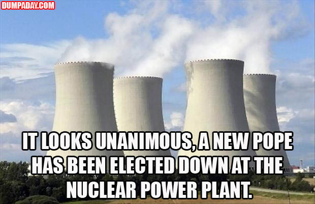 it looks unanimus, a new pope has been elected down at the nuclear power plant