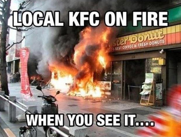 local kfc is on fire when you see it you'll shit bricks