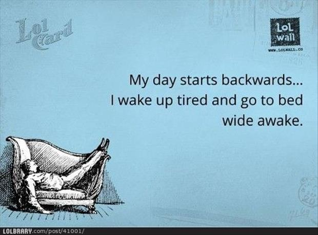 my day goes backwards, I start off tired and go to bed awake