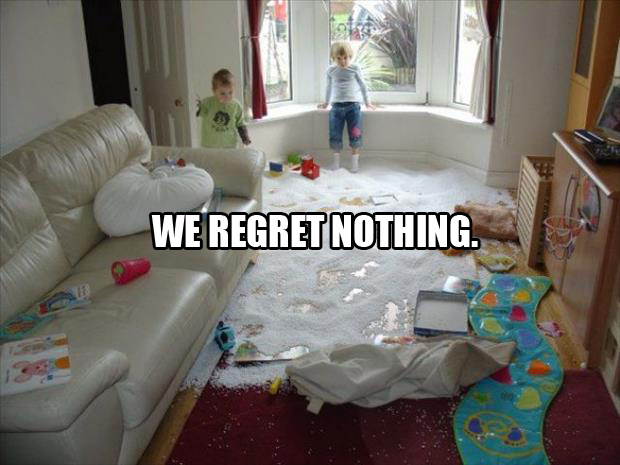 the i regret nothing bad kids make a mess