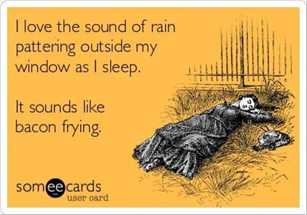 the rain sounds like bacon frying