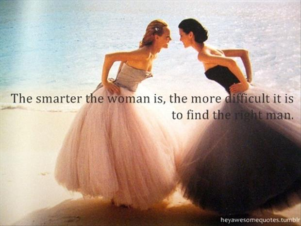 the smarter the woman the harder to find the right man