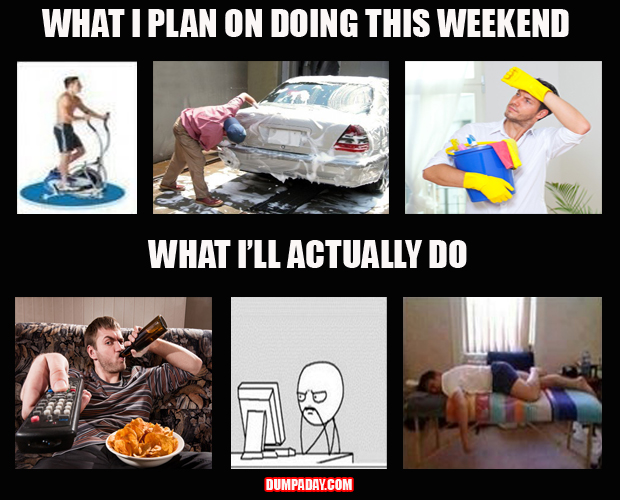 what I plan on doing this weekend, what I'll actually do