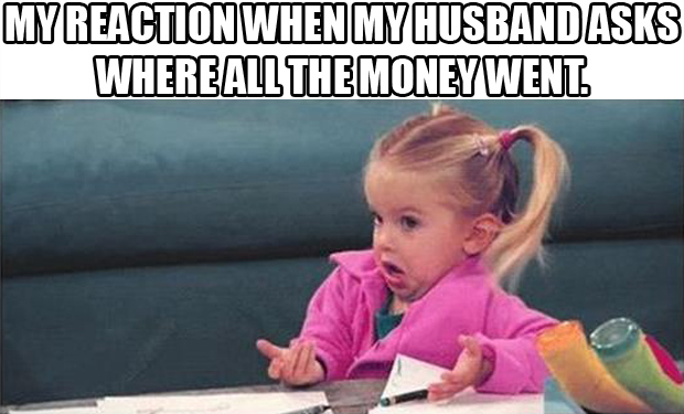 when my husband asks me where all the money went