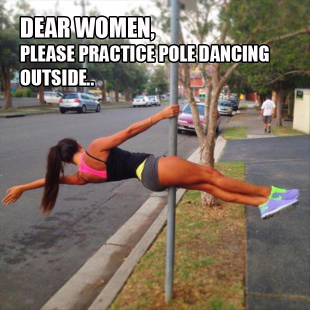 dear women please start practicing pole dancing outside thanks men