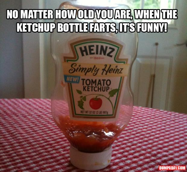 a no matter how old you are, when the ketchup bottle farts, it's funny