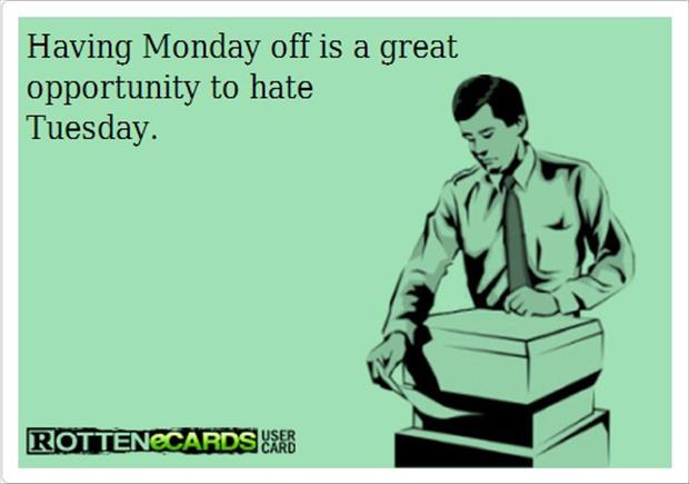 having Monday off is a great opportunity to hate Tuesday