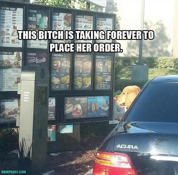 this bitch is taking so long to order fast food