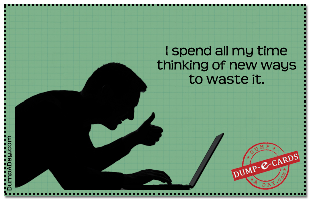 How I spend my time Dump E-card